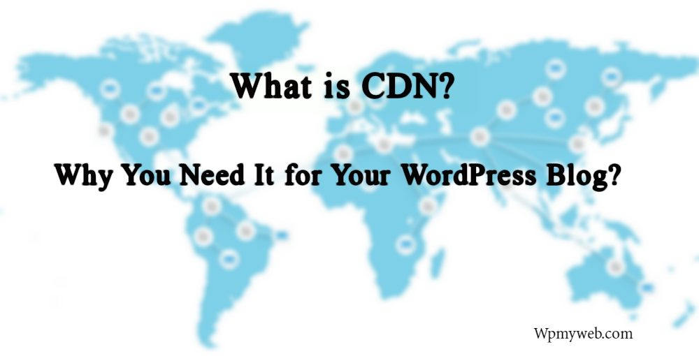 What is CDN and Why You Need it for Your WordPress Blog - Wpmyweb